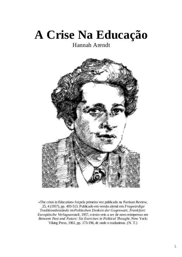 1 A Crise Na Educação Hannah Arendt «The crisis in Education» foi pela primeira vez publicado na Partisan Review, 25, 4 (1...