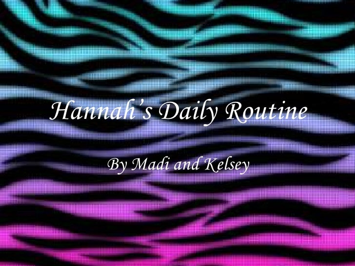 Hannah's Daily Routine <br />By Madi and Kelsey<br />