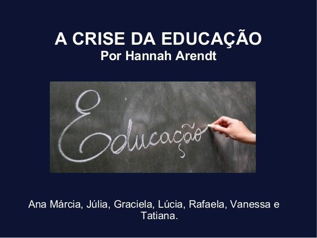 A CRISE DA EDUCAÇÃO Por Hannah Arendt Ana Márcia, Júlia, Graciela, Lúcia, Rafaela, Vanessa e Tatiana.
