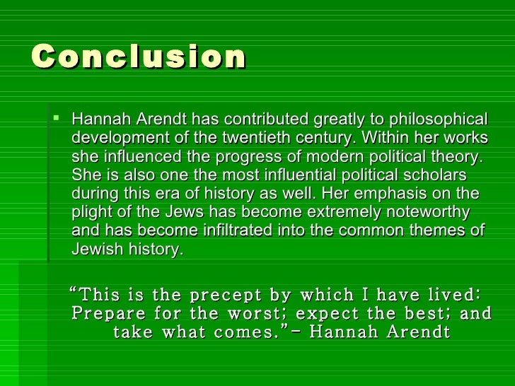 Conclusion <ul><li>Hannah Arendt has contributed greatly to philosophical development of the twentieth century. Within her...