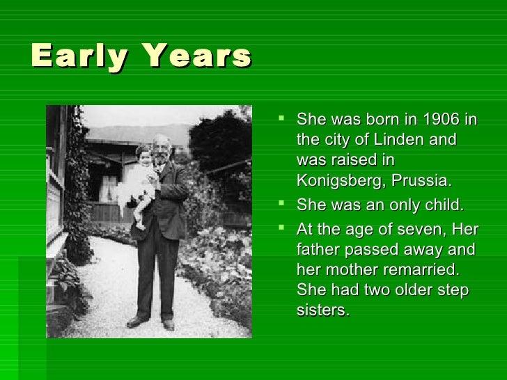 Early Years <ul><li>She was born in 1906 in the city of Linden and was raised in Konigsberg, Prussia. </li></ul><ul><li>Sh...