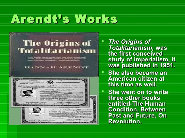 Arendt's Works <ul><li>The Origins of Totalitarianism,  was the first conceived study of imperialism, it was published in ...