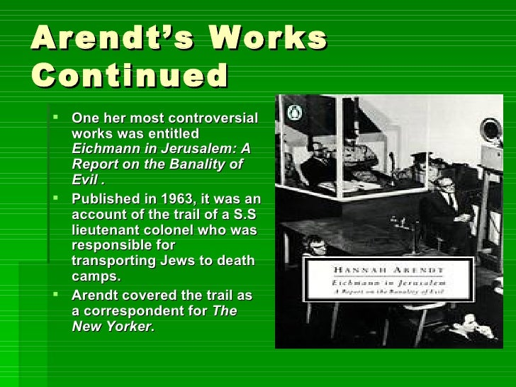 Arendt's Works Continued <ul><li>One her most controversial works was entitled  Eichmann in Jerusalem: A Report on the Ban...