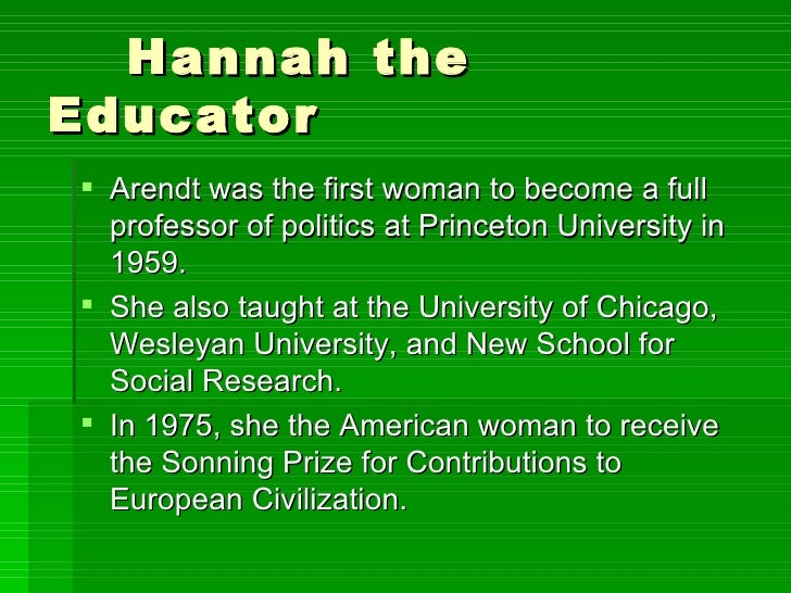 Hannah the Educator <ul><li>Arendt was the first woman to become a full professor of politics at Princeton University in 1...