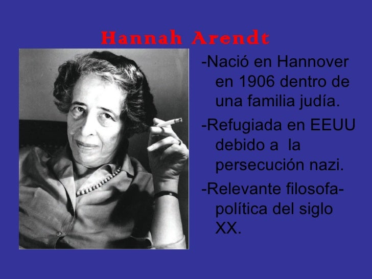Hannah Arendt <ul><li>-Nació en Hannover en 1906 dentro de una familia judía.  </li></ul><ul><li>-Refugiada en EEUU debido...