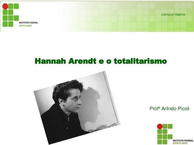 Hannah Arendt e o totalitarismo Profº Arlindo Picoli Campus Itapina