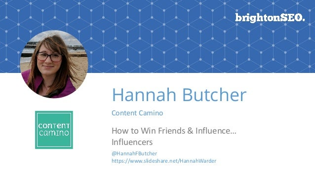 Hannah Butcher Content	Camino How	to	Win	Friends	&	Influence… Influencers @HannahFButcher https://www.slideshare.net/Hanna...