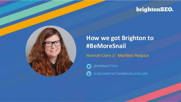 How we got Brighton to #BeMoreSnail Hannah Clare // Martlets Hospice SLIDESHARE.NET/HANNAHELLENCLARE @HANNALYTICAL