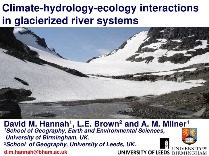 Climate-hydrology-ecology interactionsin glacierized river systemsDavid M. Hannah1, L.E. Brown2 and A. M. Milner11School o...