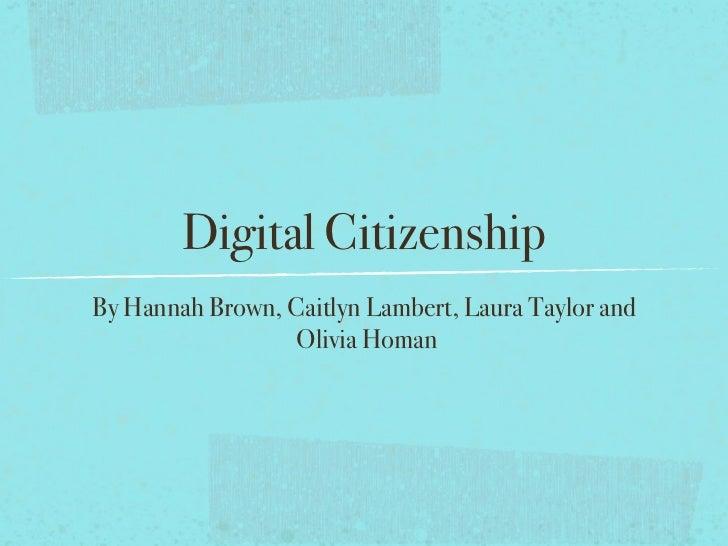 Digital CitizenshipBy Hannah Brown, Caitlyn Lambert, Laura Taylor and                 Olivia Homan