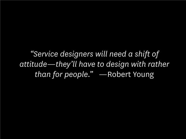 """""""Service designers will need a shift of attitude—they'll have to design with rather      than for people."""" —Robert Young"""