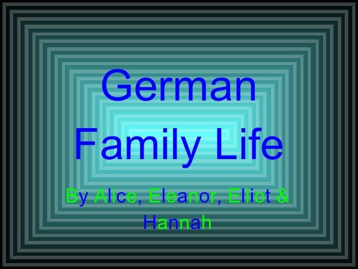 German Family Life B y  A l i c e ,  E l e a n o r ,  E l l i o t  &  H a n n a h