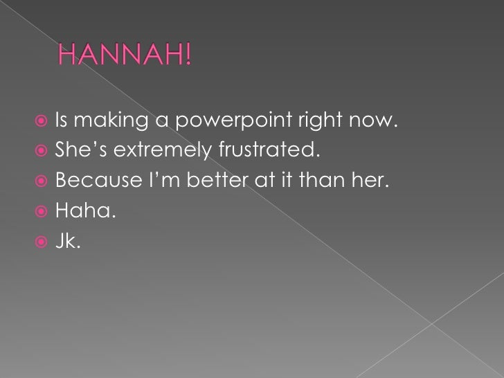 HANNAH!<br />Is making a powerpoint right now.<br />She's extremely frustrated.<br />Because I'm better at it than her.<br...