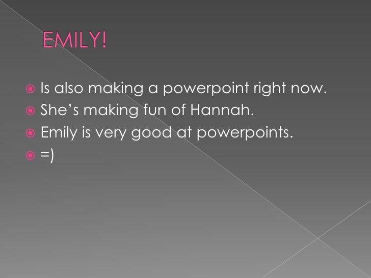 EMILY!<br />Is also making a powerpoint right now.<br />She's making fun of Hannah.<br />Emily is very good at powerpoints...