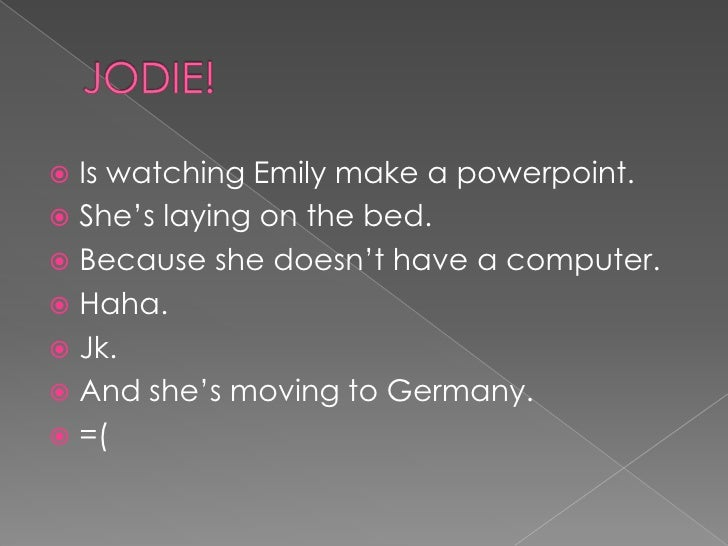 JODIE!<br />Is watching Emily make a powerpoint.<br />She's laying on the bed.<br />Because she doesn't have a computer.<b...