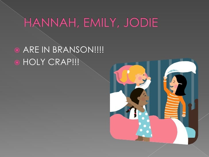 HANNAH, EMILY, JODIE<br />ARE IN BRANSON!!!!<br />HOLY CRAP!!!<br />
