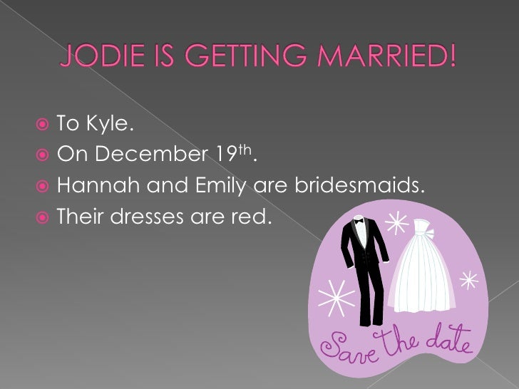 JODIE IS GETTING MARRIED!<br />To Kyle.<br />On December 19th.<br />Hannah and Emily are bridesmaids.<br />Their dresses a...
