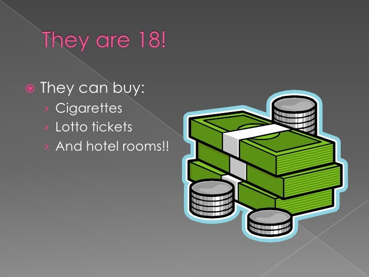 They are 18!<br />They can buy:<br />Cigarettes<br />Lotto tickets<br />And hotel rooms!!<br />