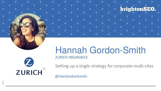 ©Zurich Hannah Gordon-Smith ZURICH INSURANCE Setting up a single strategy for corporate multi-sites @HanGordonSmith