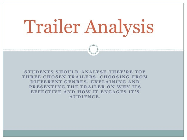 Trailer Analysis STUDENTS SHOULD ANALYSE THEY'RE TOP THREE CHOSEN TRAILERS, CHOOSING FROM DIFFERENT GENRES. EXPLAINING AND...