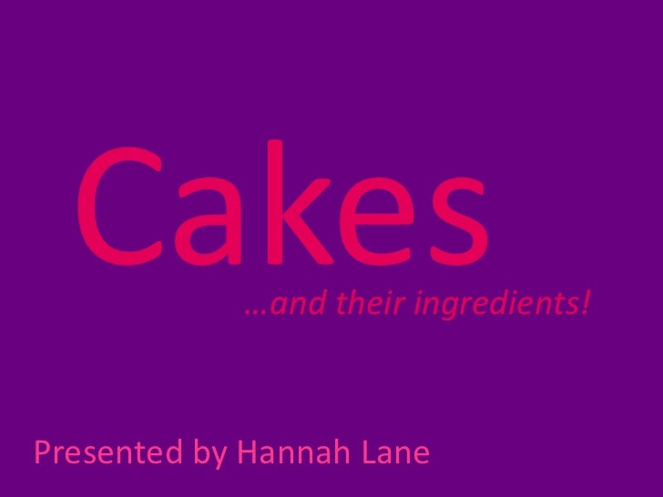 Cakes     …and their ingredients!Presented by Hannah Lane