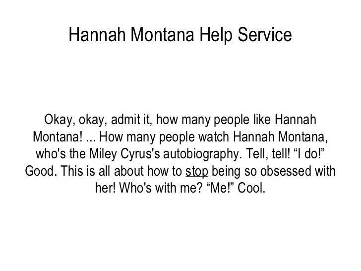 Hannah Montana Help Service Okay, okay, admit it, how many people like Hannah Montana! ... How many people watch Hannah Mo...