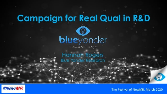 Campaign for Real Qual in R&D Hannah Rogers Blue Yonder Research TheFestivalofNewMR,March2020