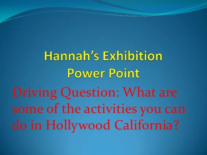 Hannah's Exhibition Power Point<br />Driving Question: What are some of the activities you can do in Hollywood California?...