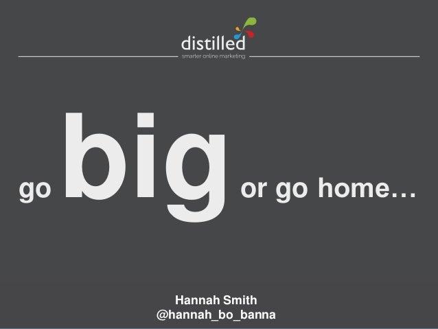 go   big         or go home…        Hannah Smith      @hannah_bo_banna