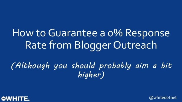 How to Guarantee a 0% Response  Rate from Blogger Outreach  (Although you should probably aim a bit  higher)  @whitedotnet