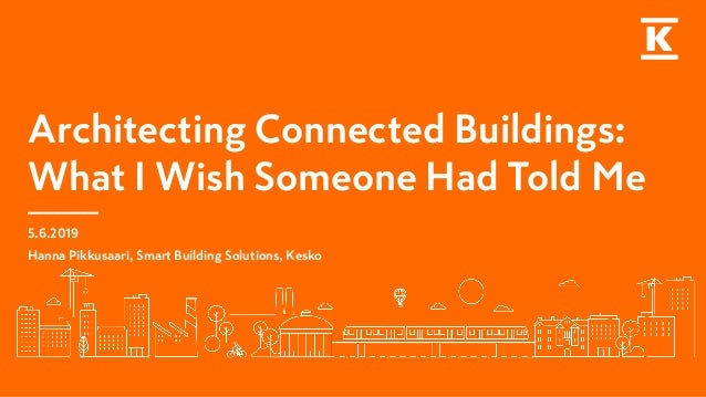 Architecting Connected Buildings: What I Wish Someone Had Told Me 5.6.2019 Hanna Pikkusaari, Smart Building Solutions, Kes...