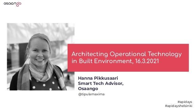 Architecting Operational Technology in Built Environment, 16.3.2021 @tipulamaxima #apidays #apidayshelsinki Hanna Pikkusaa...