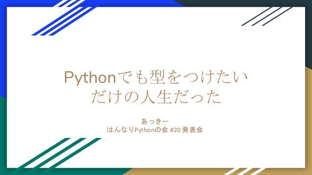 Pythonでも型をつけたい だけの人生だった あっきー はんなりPythonの会 #20 発表会