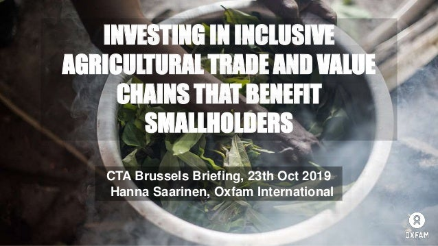 INVESTING IN INCLUSIVE AGRICULTURAL TRADE AND VALUE CHAINS THAT BENEFIT SMALLHOLDERS CTA Brussels Briefing, 23th Oct 2019 ...