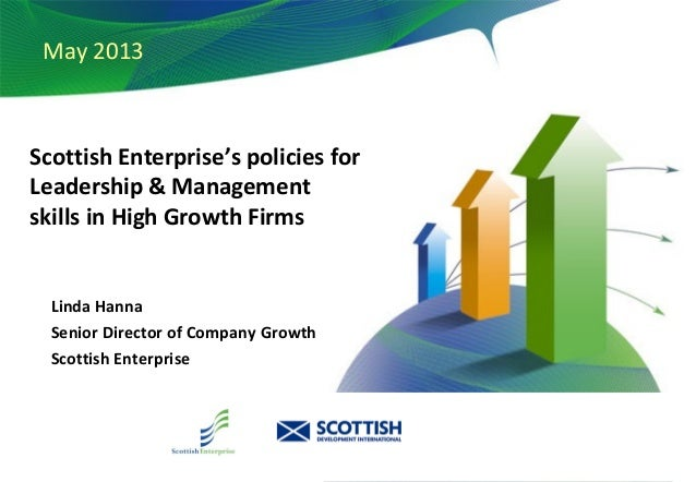 December 2010 May 2013 Scottish Enterprise's policies for Leadership & Management skills in High Growth Firms Linda Hanna ...
