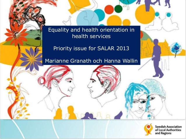 Equality and health orientation in health services Priority issue for SALAR 2013 Marianne Granath och Hanna Wallin