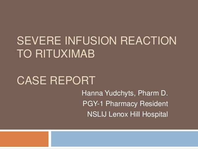 SEVERE INFUSION REACTION TO RITUXIMAB CASE REPORT Hanna Yudchyts, Pharm D. PGY-1 Pharmacy Resident NSLIJ Lenox Hill Hospit...