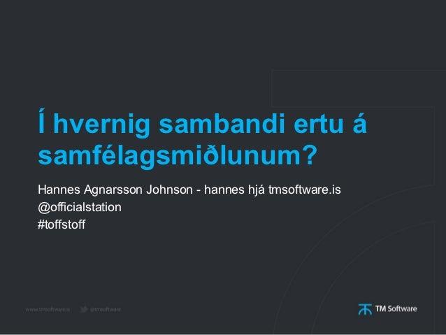 Í hvernig sambandi ertu ásamfélagsmiðlunum?Hannes Agnarsson Johnson - hannes hjá tmsoftware.is@officialstation#toffstoff