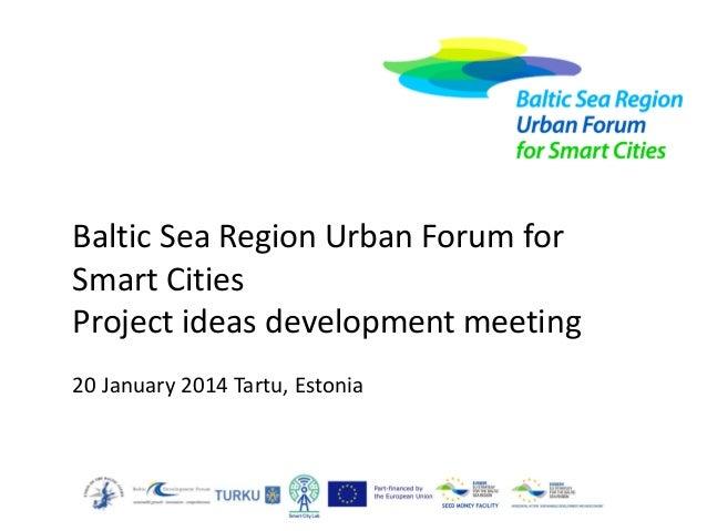 Baltic Sea Region Urban Forum for Smart Cities Project ideas development meeting 20 January 2014 Tartu, Estonia