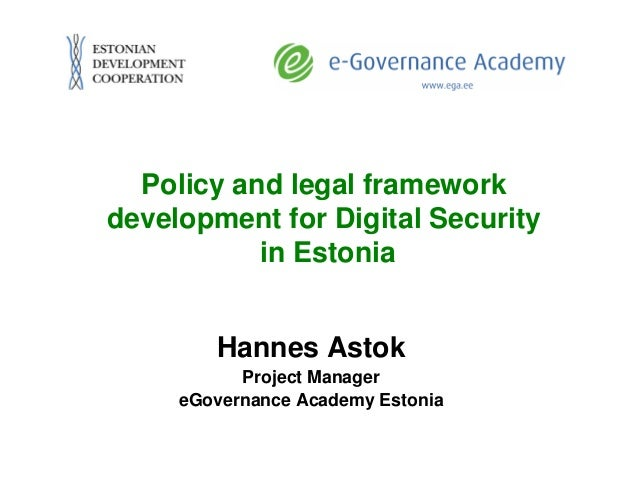 Policy and legal frameworkdevelopment for Digital Security           in Estonia        Hannes Astok           Project Mana...