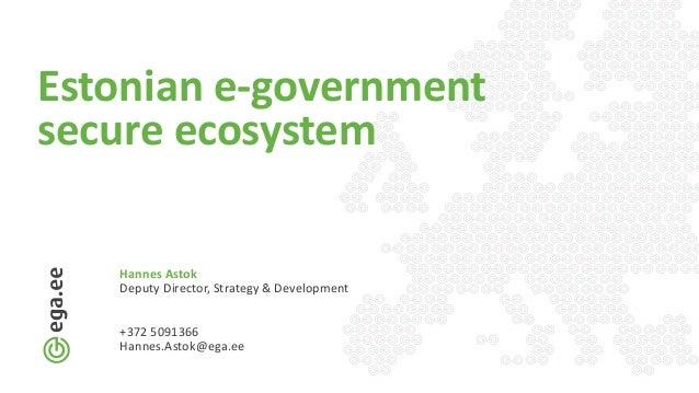 Estonian e-government secure ecosystem Hannes Astok Deputy Director, Strategy & Development +372 5091366 Hannes.Astok@ega....