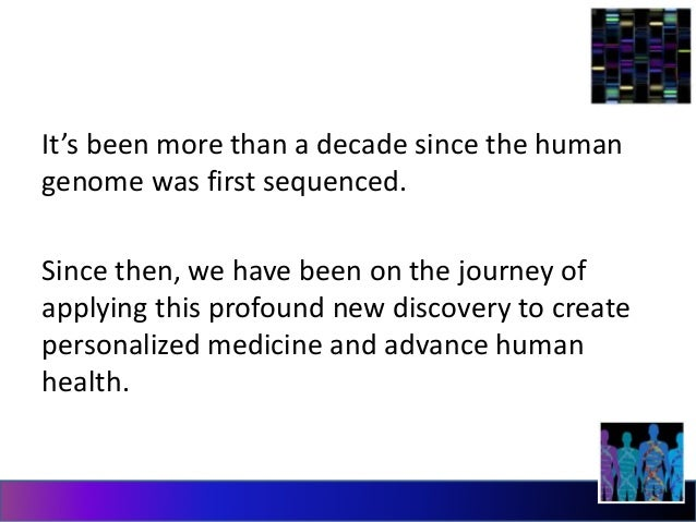 It's been more than a decade since the human  genome was first sequenced.  Since then, we have been on the journey of  app...