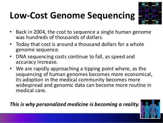 Low-Cost Genome Sequencing  • Back in 2004, the cost to sequence a single human genome  was hundreds of thousands of dolla...