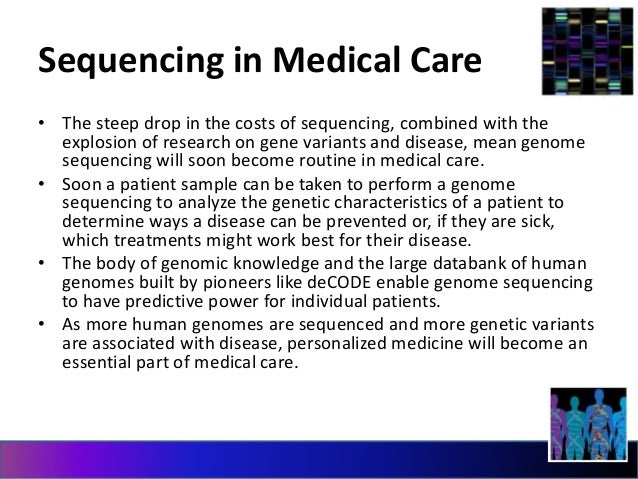Sequencing in Medical Care  • The steep drop in the costs of sequencing, combined with the  explosion of research on gene ...