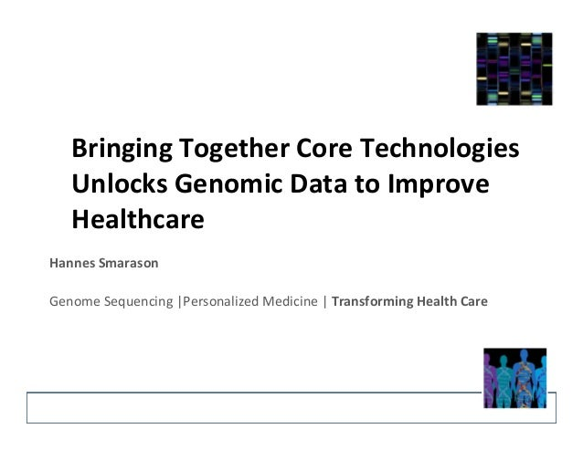 Bringing	   Together	   Core	   Technologies	    Unlocks	   Genomic	   Data	   to	   Improve	    Healthcare	    Hannes	   ...