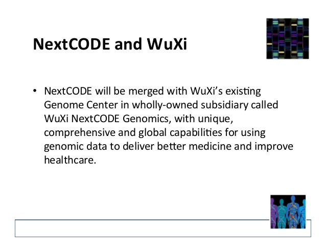 NextCODE  and  WuXi   • NextCODE  will  be  merged  with  WuXi's  exis?ng   Genome  Center  in  ...