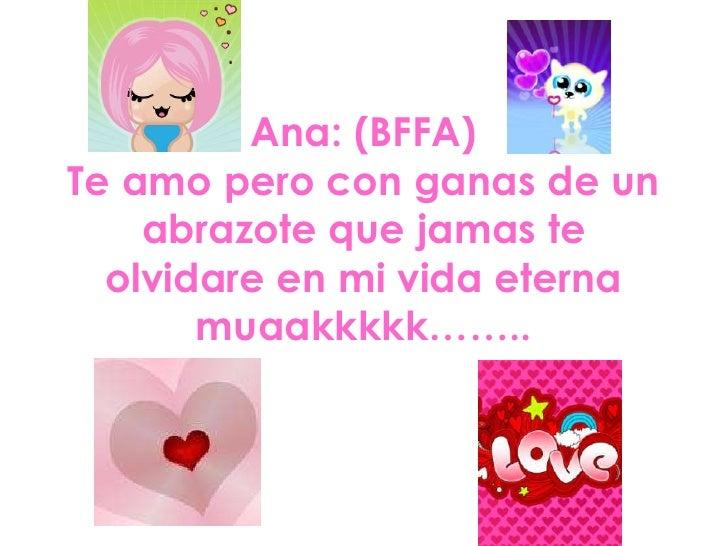 Ana: (BFFA)Te amo pero con ganas de un    abrazote que jamas te  olvidare en mi vida eterna       muaakkkkk……..