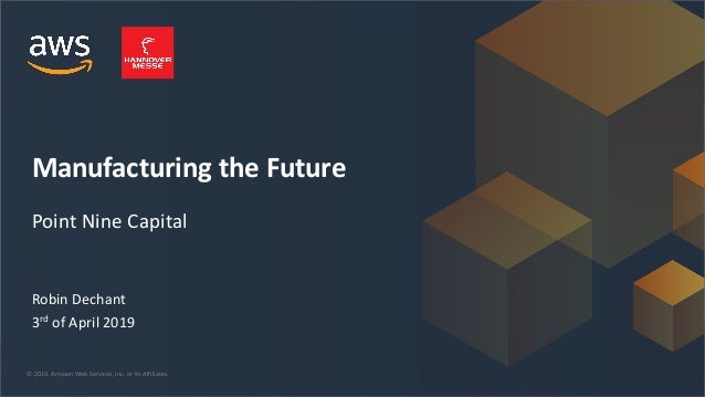 Manufacturing the Future Perspectives from an Early Stage Investor  April 2019 © 2019, Amazon Web Services, Inc. or its Af...