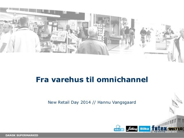 DANSK SUPERMARKED Fra varehus til omnichannel New Retail Day 2014 // Hannu Vangsgaard