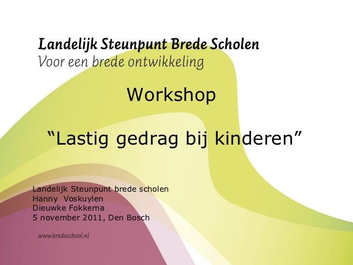"Workshop  "" Lastig gedrag bij kinderen"" Landelijk Steunpunt brede scholen Hanny  Voskuylen Dieuwke Fokkema 5 november 2011..."